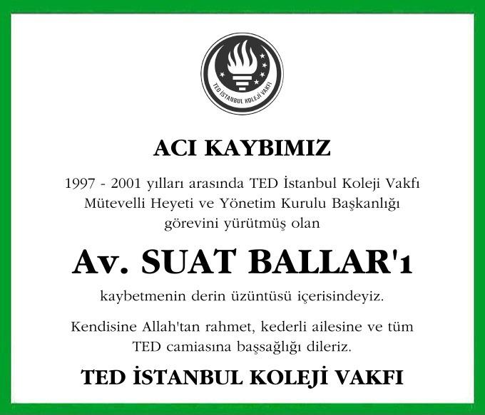 TED İstanbul Koleji Vakfı Mütevelli Heyeti ve Yönetim Kurulu Başkanlığı görevini yürütmüş olan Av. SUAT BALLAR'ı kaybetmenin derin üzüntüsü içerisindeyiz.