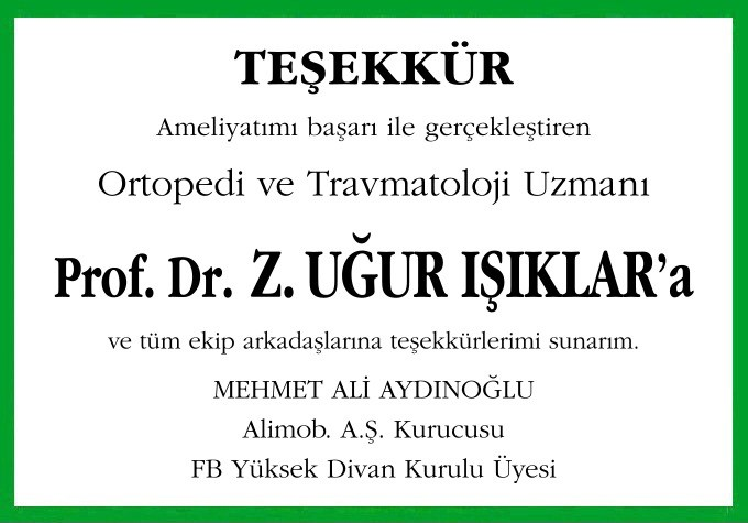 Ameliyatımı başarı ile gerçekleştiren Ortopedi ve Travmatoloji Uzmanı Prof. Dr. Z. UĞUR IŞIKLAR'a ve tüm ekip arkadaşlarına teşekkürlerimi sunarım.