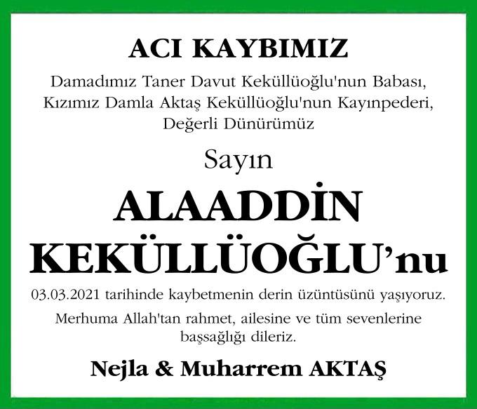 ACI KAYBIMIZ Damadımız Taner Davut Keküllüoğlu'nun Babası, Kızımız Damla Aktaş Keküllüoğlu'nun Kayınpederi, Değerli Dünürümüz ALAADDİN KEKÜLLÜOĞLU'nu 03.03.2021 tarihinde kaybetmenin derin üzüntüsünü yaşıyoruz. Nejla & Muharrem AKTAŞ