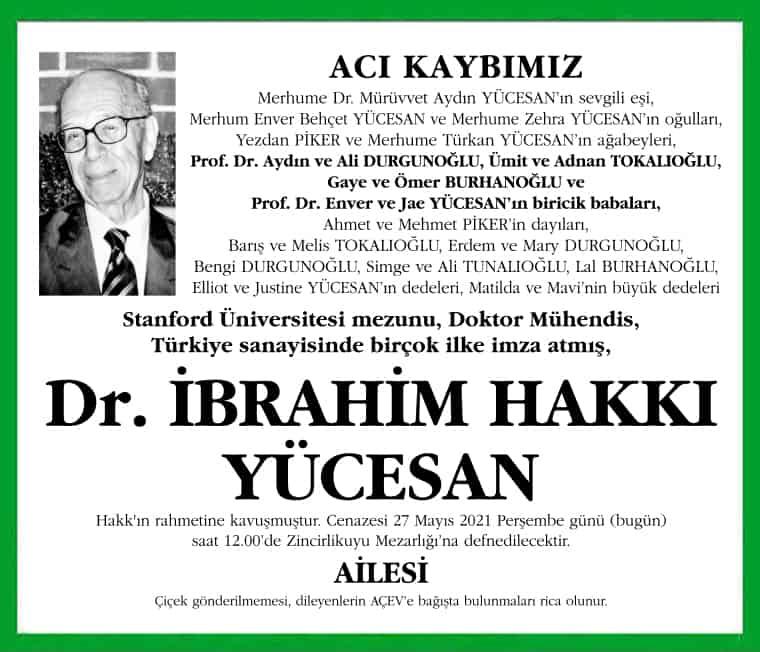 Merhume Dr. Mürüvvet Aydın YÜCESAN'ın sevgili eşi, Merhum Enver Behçet YÜCESAN ve Merhume Zehra YÜCESAN'ın oğulları, Yezdan PİKER ve Merhume Türkan YÜCESAN'ın ağabeyleri, Prof. Dr. Aydın ve Ali DURGUNOĞLU, Ümit ve Adnan TOKALIOĞLU, Gaye ve Ömer BURHANOĞLU ve Prof. Dr. Enver ve Jae YÜCESAN'ın biricik babaları, Ahmet ve Mehmet PİKER'in dayıları, Barış ve Melis TOKALIOĞLU, Erdem ve Mary DURGUNOĞLU, Bengi DURGUNOĞLU, Simge ve Ali TUNALIOĞLU, Lal BURHANOĞLU, Elliot ve Justine YÜCESAN'ın dedeleri, Matilda ve Mavi'nin büyük dedeleri, Stanford Üniversitesi mezunu, Doktor Mühendis, Türkiye sanayisinde birçok ilke imza atmış, Dr. İBRAHİM HAKKI YÜCESAN Hakk'ın rahmetine kavuşmuştur. Cenazesi 27 Mayıs 2021 Perşembe günü (bugün) saat 12.00'de Zincirlikuyu Mezarlığı'na defnedilecektir. AİLESİ Çiçek gönderilmemesi, dileyenlerin AÇEV'e bağışta bulunmaları rica olunur.