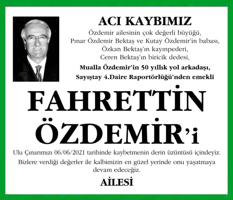 Özdemir ailesinin çok değerli büyüğü, Pınar Özdemir Bektaş ve Kutay Özdemir'in babası, Özkan Bektaş'ın kayınpederi, Ceren Bektaş'ın biricik dedesi, Mualla Özdemir'in 50 yıllık yol arkadaşı, Sayıştay 4.Daire Raportörlüğü'nden emekli FAHRETTİN ÖZDEMİR'i Ulu Çınarımızı 06/06/2021 tarihinde kaybetmenin derin üzüntüsü içindeyiz. Bizlere verdiği değerler ile kalbimizin en güzel yerinde onu yaşatmaya devam edeceğiz. AİLESİ